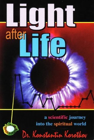 Konstantin Korotkov - Light After Life: A Scientific Journey into