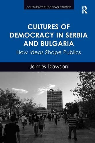 Cultures of Democracy in Serbia and Bulgaria: How Ideas Shape Publics (Southeast European Studies)
