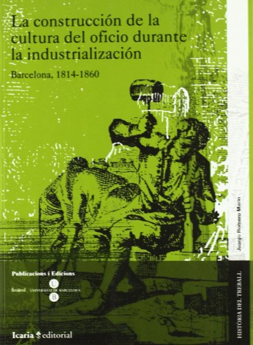 La construcción de la cultura del oficio durante la industrialización : Barcelona, 1814-1860 (HISTÒRIA DEL TREBALL)