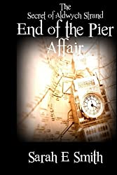 By Sarah E Smith The End of the Pier Affair: 1 (The Secret of Aldwych Strand)