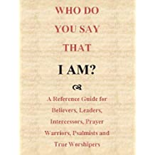 Who Do You Say That I Am: A Reference Guide for Believers, Leaders, Intercessors, Prayer Warriors, Psalmists and True Worshipers