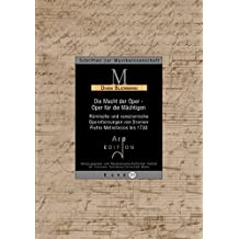 Die Macht der Oper - Oper für die Mächtigen: Römische und venzianische Opernfassungen von Dramen Pietro Metastasios bis 1730