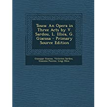 Tosca: An Opera in Three Acts by V. Sardou, L. Illica, G. Giacosa - Primary Source Edition