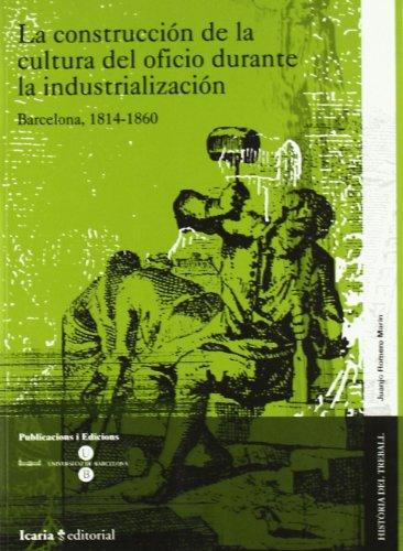 Descargar Libro La construcción de la cultura del oficio durante la industrialización : Barcelona, 1814-1860 (HISTÒRIA DEL TREBALL) de Juanjo Romero Marín