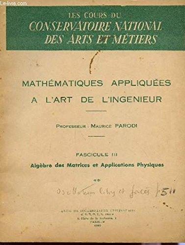 MATHEMATIQUES APPLIQUEES A L'ART DE L'INGENIEUR / FASCICULE III : ALGEBRE DES MATRICES ET APPLICATIONS PHYSIQUES / DES COURS DU CONSERVATOIRE DES ARTS ET METIERS. par PARODI M.