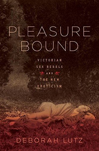 Pleasure Bound: Victorian Sex Rebels and the New Eroticism by Deborah Lutz (2011-02-14)