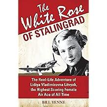 The White Rose of Stalingrad: The Real-Life Adventure of Lidiya Vladimirovna Litvyak, the Highest Scoring Female Air Ace of All Time
