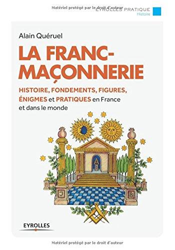 La franc-maçonnerie :  Histoire, fondements, figures, énigmes et pratiques en France et dans le monde. par Alain Quéruel