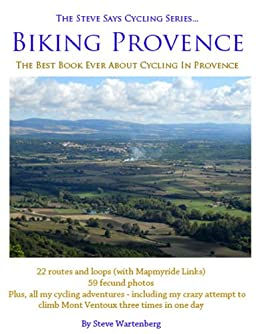 Biking Provence The Best Book Ever About Cycling In Provence The Steve Says Cycling Series version 1.0 by [Wartenberg, Steve]