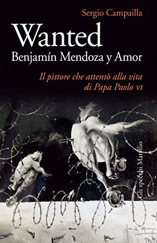 Wanted. Benjamin Mendoza y Amor: Il pittore che attentò alla vita di papa Paolo VI (Gli specchi) (Italian Edition)