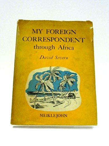 My Foreign Correspondent Through Africa - A Series Of 20 Letters About An Overland Trek From Alexandria To The Cape