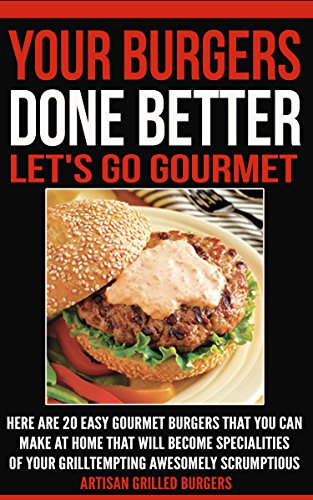 Your Burger Done Better. Let's Go Gourmet: Here Are 20 Easy Gourmet Burgers You Can Make At Home That Will Become Specialties Of Your Grill Tempting Awesomely Scrumptious Artisan Grilled Burgers