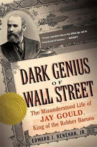Dark Genius of Wall Street: The Misunderstood Life of Jay Gould, King of the Robber Barons por Edward Renehan Jr.