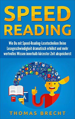 Speed Reading: Wie Du mit Speed-Reading-Lesetechniken Deine Lesegeschwindigkeit dramatisch erhöhst und mehr wertvolles Wissen innerhalb kürzester Zeit abspeicherst