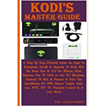 Kodi's Master Guide: A Step By Step Pictorial Guide On How To Download, install & Upgrade To Kodi 18.0 On Xbox One & 17.6 On iPhone, iPad, Amazon Fire ... VPN, Mouse Toggle, Add-ons, IPTV, SET TV...