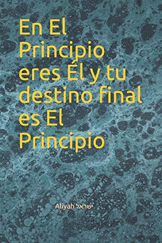En El Principio eres Él y tu destino final es El Principio (CABALA Y JUDAISMO, Band 1)