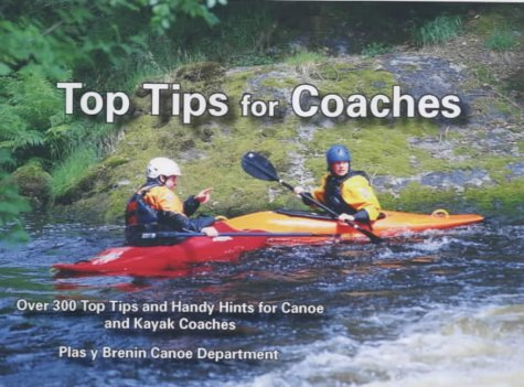 Top Tips for Coaches: Over 300 Top Tips and Handy Hints for Canoe and Kayak Coaches by Plas y Brenin (Wales) National Mountain Centre (1-Nov-2002) Paperback