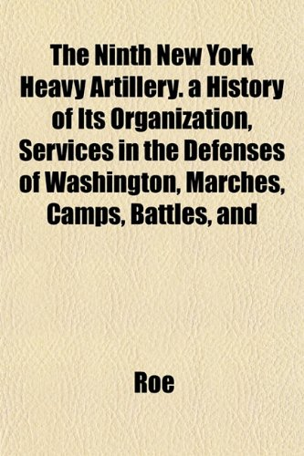 The Ninth New York Heavy Artillery. a History of Its Organization, Services in the Defenses of Washington, Marches, Camps, Battles, and