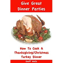 How To Cook A Thanksgiving / Christmas Turkey Dinner (Give Great Dinner Parties Book 1) (English Edition)