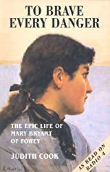 To Brave Every Danger: Epic Life of Mary Bryant of Fowey