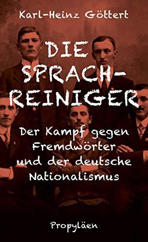 Die Sprachreiniger: Der Kampf gegen Fremdwörter und der deutsche Nationalismus