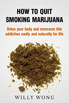 How to Quit Smoking Marijuana - Detox your body and overcome this addiction easily and naturally for life (Addiction Recovery, Addictions, Healthy Living Book 1) (English Edition) de [Wong, Willy]