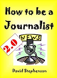 How to be a Journalist 2.0: Being A News Reporter, Covering General News, News Sources, Life On The Road (Practical Journalist) (English Edition)