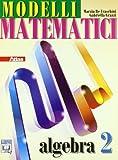 Modelli matematici. Algebra. Per le Scuole superiori. Con espansione online: 2