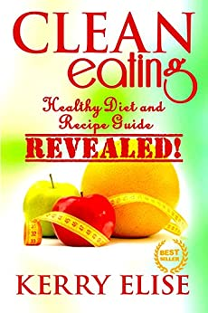 Clean Eating: A Healthy Diet and Recipe Guide For Clean ...