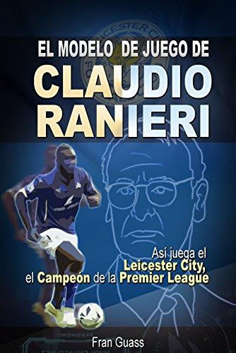 Futbol: El Modelo de Juego De Claudio Ranieri: Así Juega El Leicester City, El Campeón De La Premier League (Futbol-Modelos,tácticas y estrategias De Juego) por Fran Guass