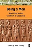 Being a Man: Negotiating Ancient Constructs of Masculinity (Studies in the History of the Ancient Near East)