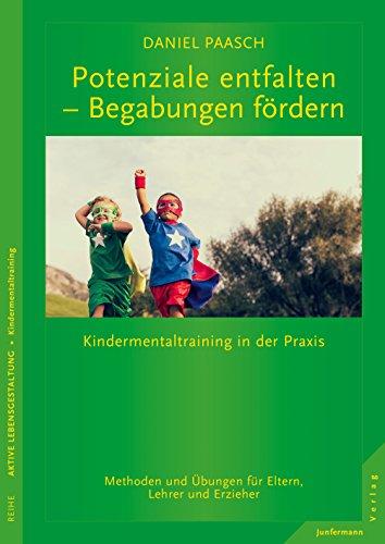 Potenziale entfalten - Begabungen fördern: Kindermentaltraining in der Praxis. Methoden und Übungen für Eltern, Lehrer und Erzieher