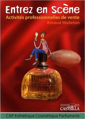 Activités professionnelles de vente CAP Esthétique Cosmétique Parfumerie : Entrez en scène de Arnaud Walleton ( 15 mai 2009 )