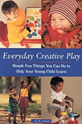 Everyday Creative Play: Simple Fun Things You Can Do to Help Your Young Child Learn