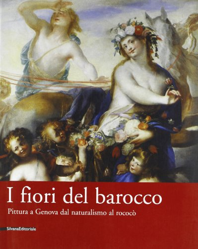 Fiori del barocco. Pittura a Genova dal naturalismo al rococ. Catalogo della mostra (Genova, 24 marzo-25 giugno 2006)