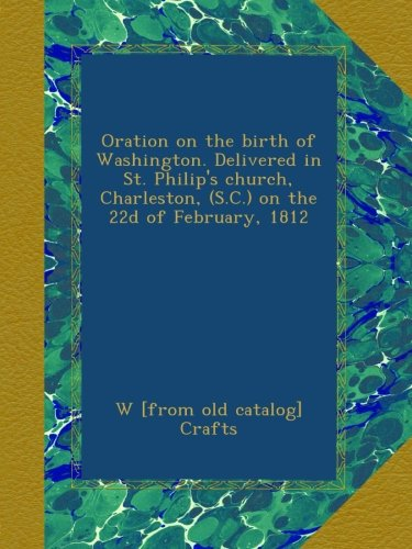 Oration on the birth of Washington. Delivered in St. Philip's church, Charleston, (S.C.) on the 22d of February, 1812