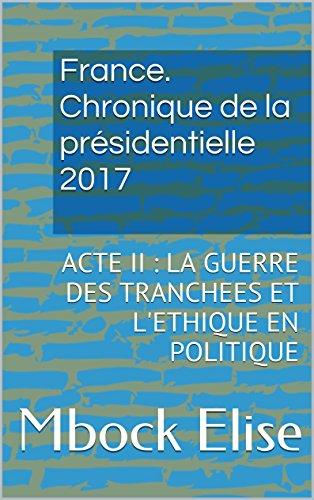 France. Chronique de la présidentielle 2017: ACTE II : LA GUERRE DES TRANCHEES ET L'ETHIQUE EN POLITIQUE (France. Chronique de la Présidentielle 2017. t. 2) par Mbock Elise