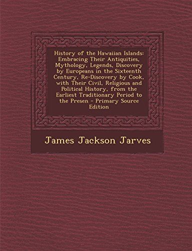History of the Hawaiian Islands: Embracing Their Antiquities, Mythology, Legends, Discovery by Europeans in the Sixteenth Century, Re-Discovery by ... Earliest Traditionary Period to the Presen