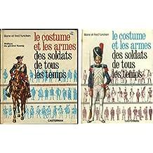 LE COSTUME ET LES ARMES DES SOLDATS DE TOUS LES TEMPS / EN DEUX TOMES / TOMES 1 + 2 / TOME 1 : DES PHARAONS A LOUIS XV - TOME 2 : DE FREDERIC II A NOS JOURS.