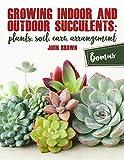 #9: Growing Indoor and Outdoor Succulents:: Plants, Soil, Care, Arrangement