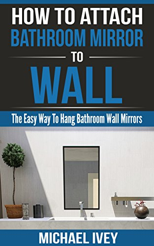How to Attach Bathroom Mirror to Wall: The Easy Way To Hang Bathroom Wall Mirrors (English Edition)