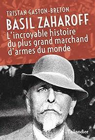 Basil Zaharoff: L'incroyable histoire du plus grand marchand d'armes du monde par Tristan Gaston-Breton
