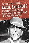 Basil Zaharoff: L'incroyable histoire du plus grand marchand d'armes du monde par Gaston-Breton
