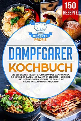 Dampfgarer Kochbuch: Die 150 besten Rezepte für gesundes Dampfgaren.  Schonendes Garen mit Dampf im Steamer – Leckere und gesunde Gerichte für  die ...