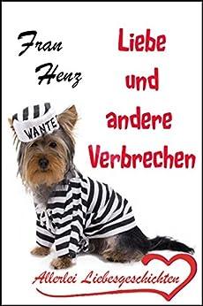 Liebe und andere Verbrechen - Allerlei Liebesgeschichten (German Edition) by [Henz, Fran]