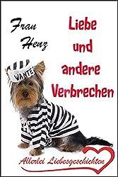 Liebe und andere Verbrechen - Allerlei Liebesgeschichten mit und ohne Happy End (German Edition)