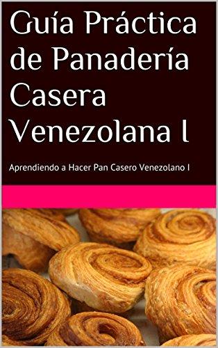 Guía Práctica de Panadería Casera Venezolana I: Aprendiendo a Hacer Pan Casero Venezolano I
