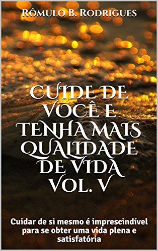 CUIDE DE VOCÊ E TENHA MAIS QUALIDADE DE VIDA Vol. V: Cuidar de si mesmo é imprescindível para se obter uma vida plena e satisfatória (AUTOAJUDA Livro 5) (Portuguese Edition)