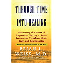 Through Time Into Healing: Discovering the Power of Regression Therapy to Erase Trauma and Transform Mind, Body, and Relationships (English Edition)