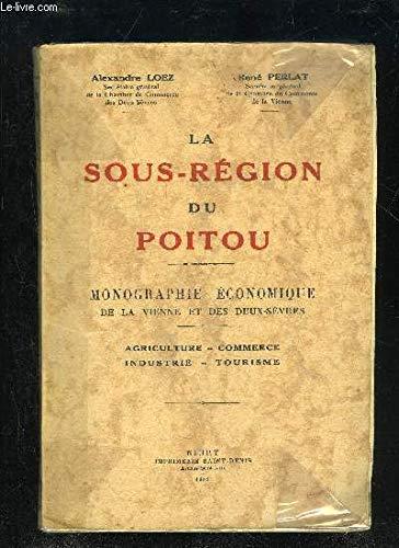 LA SOUS-REGION DU POITOU monographie économique de la Vienne et des Deux-Sèvres, agriculture, commerce, industrie, tourisme par Alexandre LOEZ et René PERLAT
